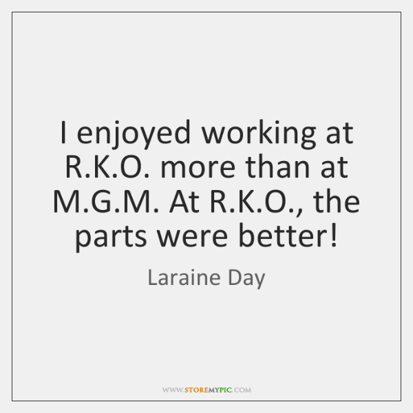 I enjoyed working at R.K.O. more than at M.G....