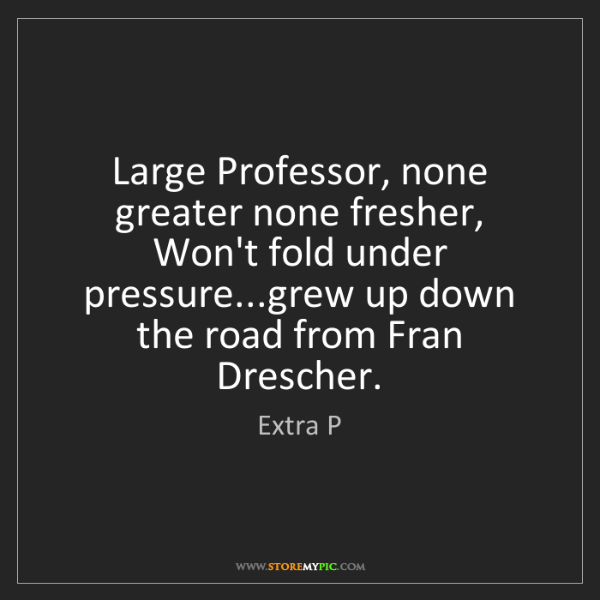 Extra P: Large Professor, none greater none fresher,  Won't fold...
