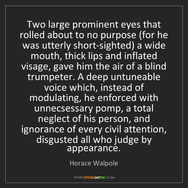 Horace Walpole: Two large prominent eyes that rolled about to no purpose...