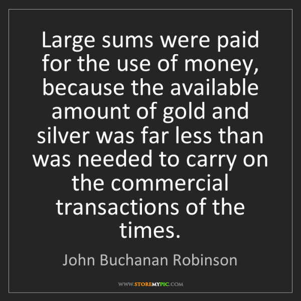 John Buchanan Robinson: Large sums were paid for the use of money, because the...