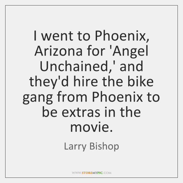 I went to Phoenix, Arizona for 'Angel Unchained,' and they'd hire ...