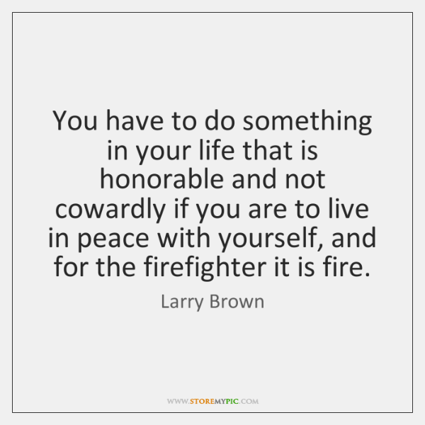 You have to do something in your life that is honorable and ...
