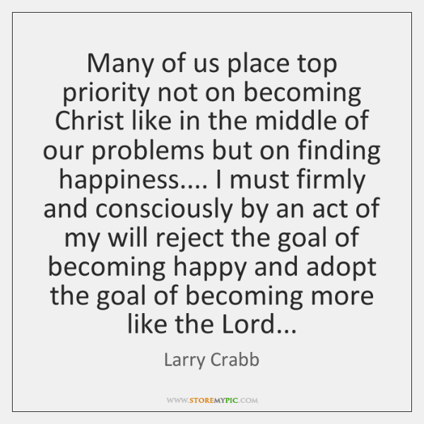 Many of us place top priority not on becoming Christ like in ...