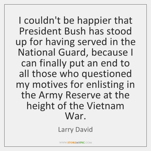 I couldn't be happier that President Bush has stood up for having ...