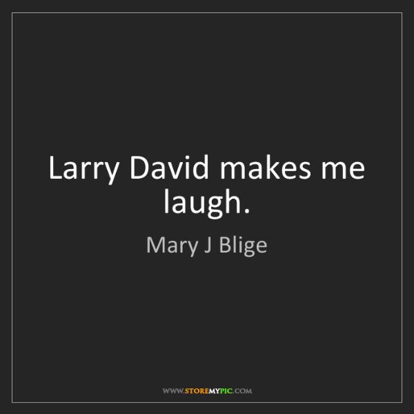 Mary J Blige: Larry David makes me laugh.