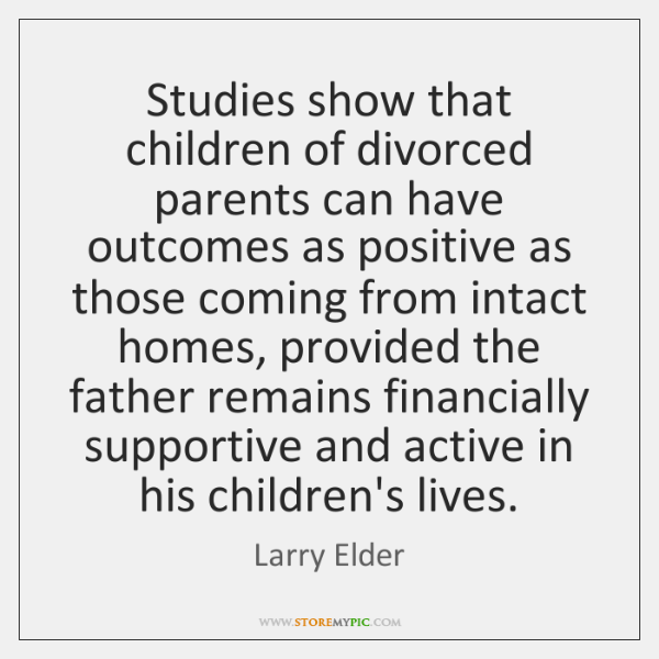 Studies show that children of divorced parents can have outcomes as positive ...