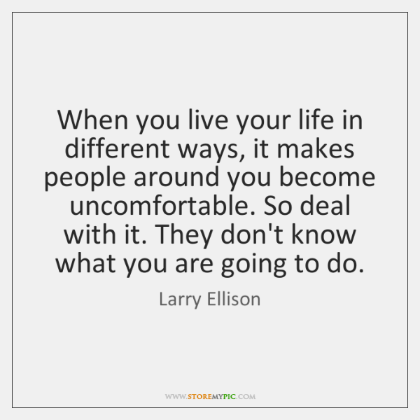 When you live your life in different ways, it makes people around ...
