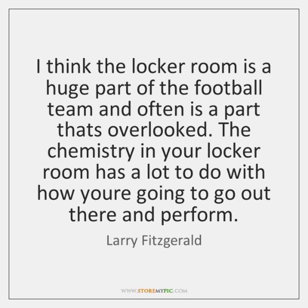 I think the locker room is a huge part of the football ...