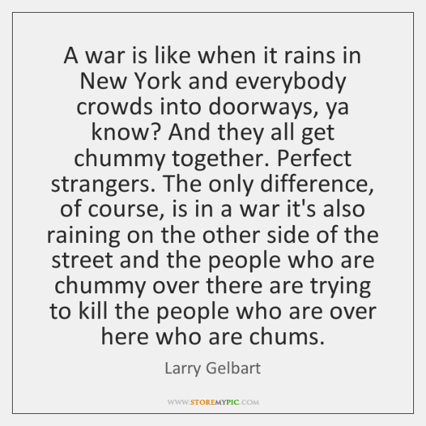 A war is like when it rains in New York and everybody ...
