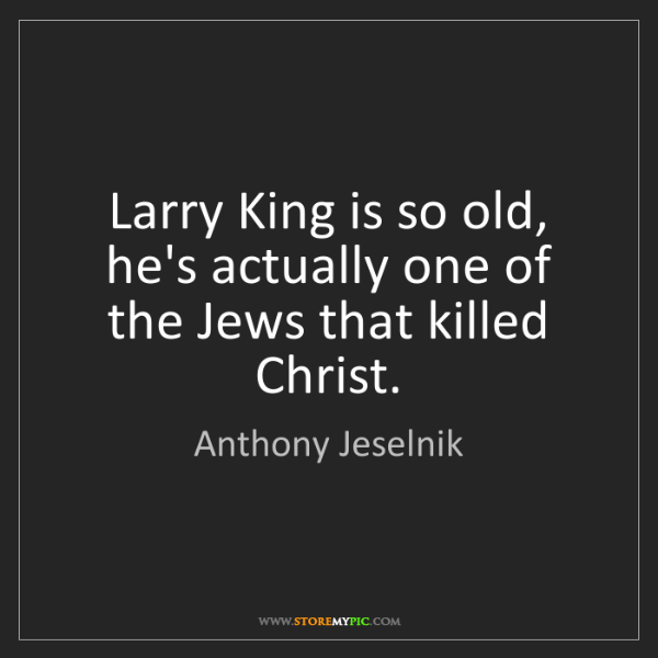 Anthony Jeselnik: Larry King is so old, he's actually one of the Jews that...