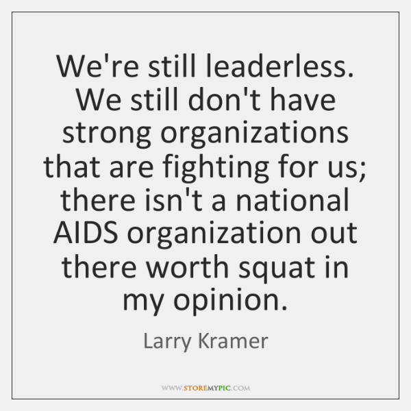 We're still leaderless. We still don't have strong organizations that are fighting ...