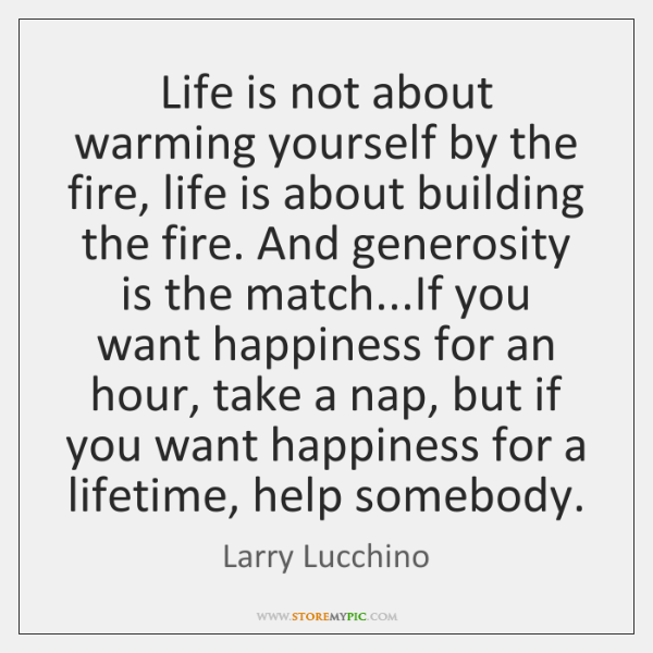 Life is not about warming yourself by the fire, life is about ...