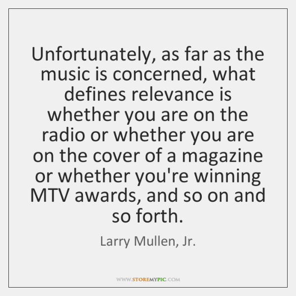 Unfortunately, as far as the music is concerned, what defines relevance is ...