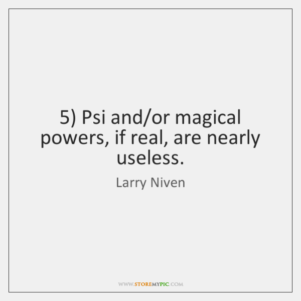 5) Psi and/or magical powers, if real, are nearly useless.