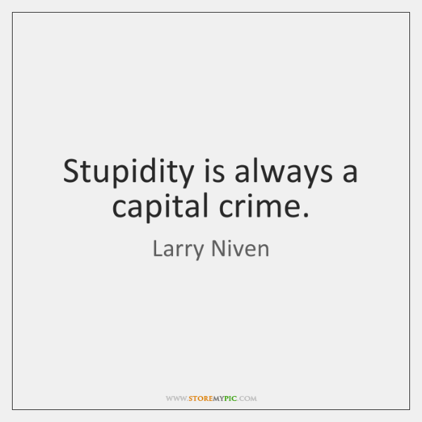 Stupidity is always a capital crime.