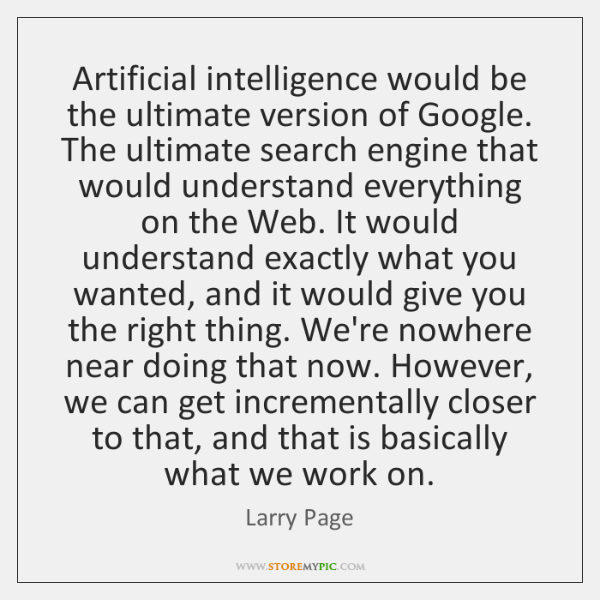 Artificial intelligence would be the ultimate version of Google. The ultimate search ...