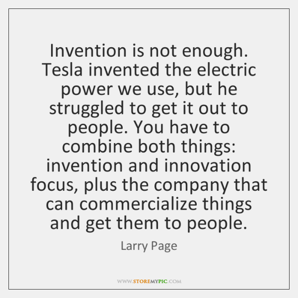 Invention is not enough. Tesla invented the electric power we use, but ...
