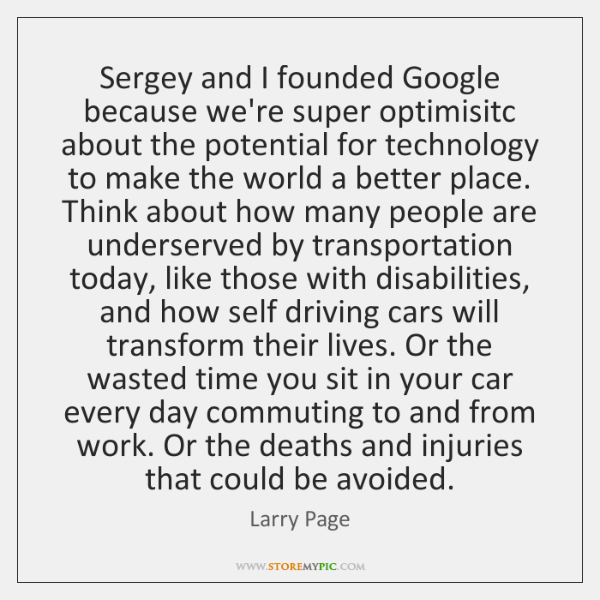 Sergey and I founded Google because we're super optimisitc about the potential ...