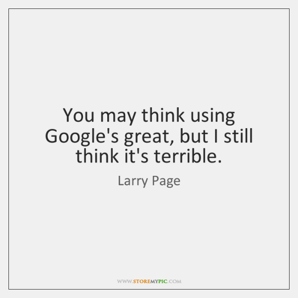 You may think using Google's great, but I still think it's terrible.