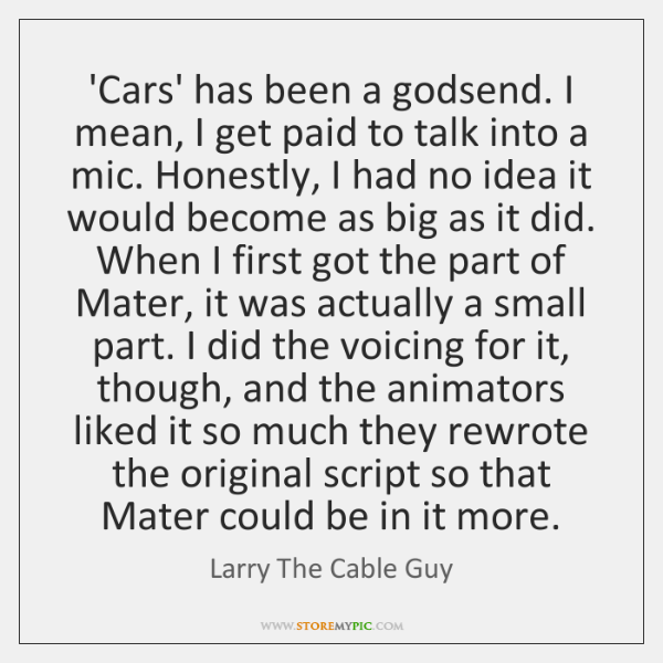 'Cars' has been a godsend. I mean, I get paid to talk ...