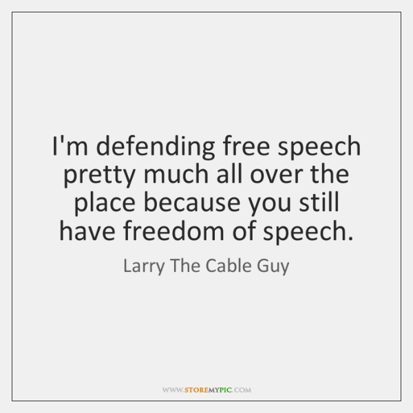 I'm defending free speech pretty much all over the place because you ...