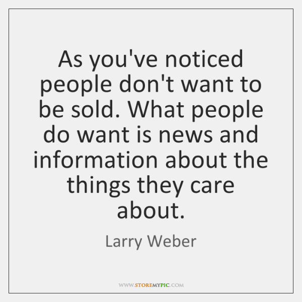 As you've noticed people don't want to be sold. What people do ...