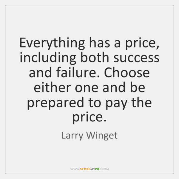 Everything has a price, including both success and failure. Choose either one ...