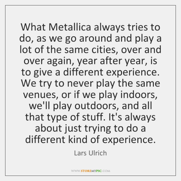 What Metallica always tries to do, as we go around and play ...