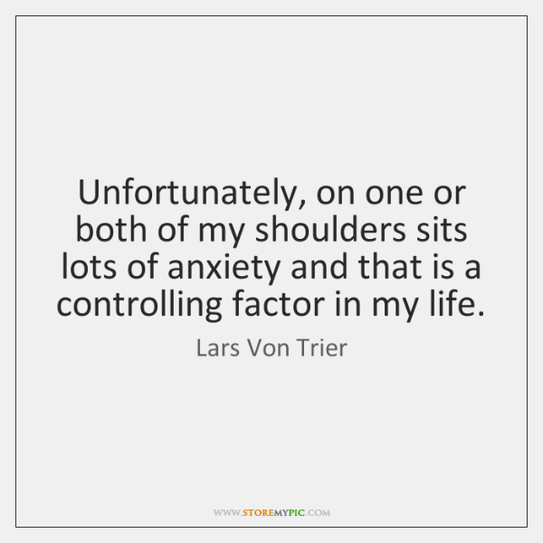 Unfortunately, on one or both of my shoulders sits lots of anxiety ...