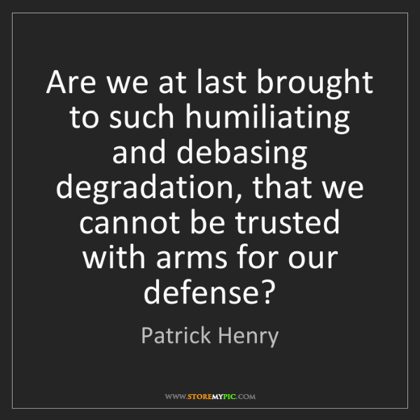 Patrick Henry: Are we at last brought to such humiliating and debasing...