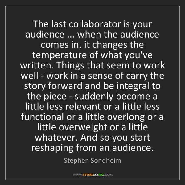 Stephen Sondheim: The last collaborator is your audience ... when the audience...