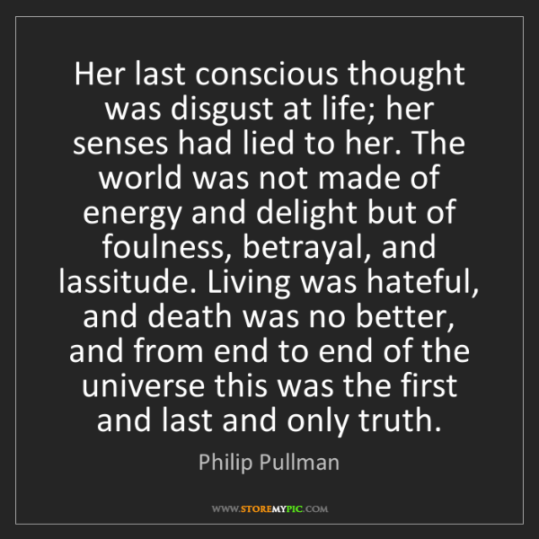 Philip Pullman: Her last conscious thought was disgust at life; her senses...