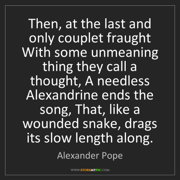 Alexander Pope: Then, at the last and only couplet fraught With some...