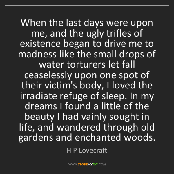 H P Lovecraft: When the last days were upon me, and the ugly trifles...
