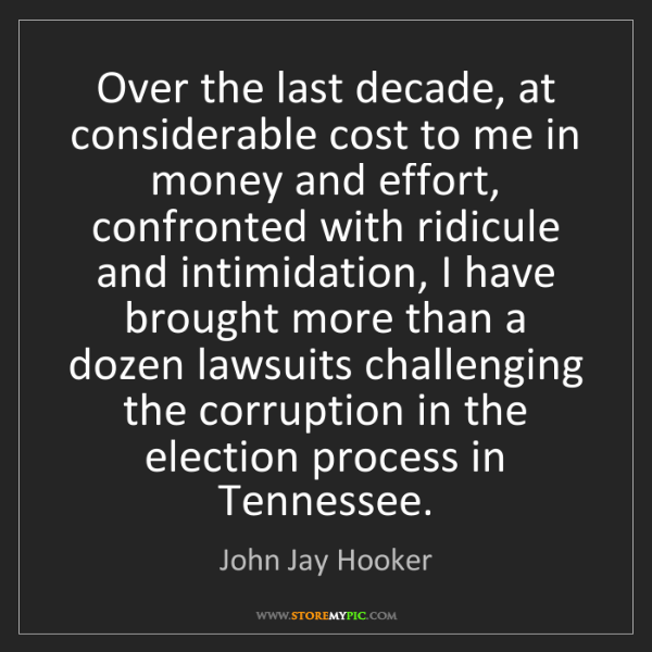 John Jay Hooker: Over the last decade, at considerable cost to me in money...