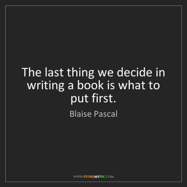 Blaise Pascal: The last thing we decide in writing a book is what to...