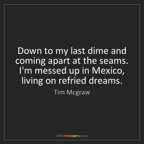 Tim Mcgraw: Down to my last dime and coming apart at the seams. I'm...
