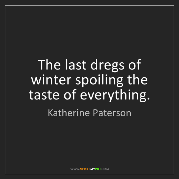 Katherine Paterson: The last dregs of winter spoiling the taste of everything.