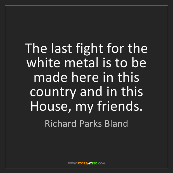 Richard Parks Bland: The last fight for the white metal is to be made here...