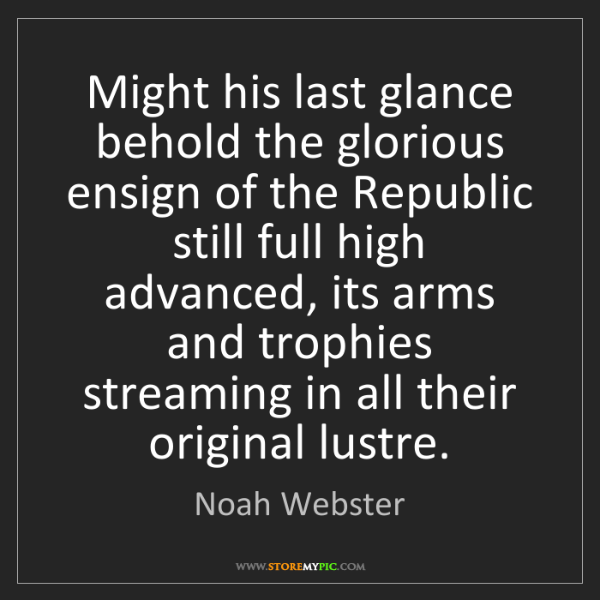 Noah Webster: Might his last glance behold the glorious ensign of the...