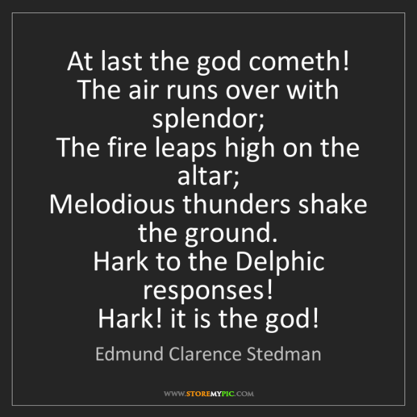 Edmund Clarence Stedman: At last the god cometh!   The air runs over with splendor;...