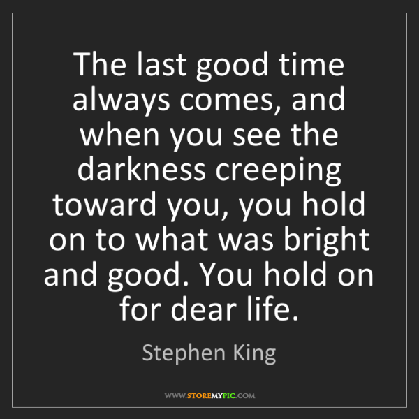 Stephen King: The last good time always comes, and when you see the...