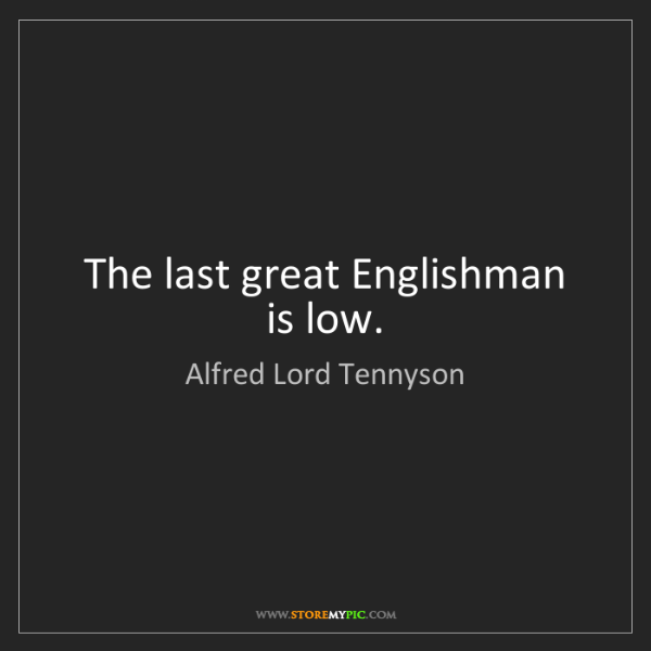Alfred Lord Tennyson: The last great Englishman is low.