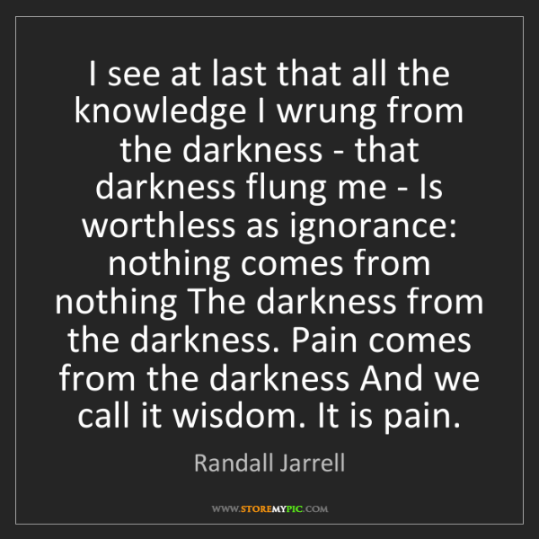 Randall Jarrell: I see at last that all the knowledge I wrung from the...
