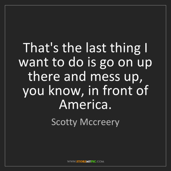 Scotty Mccreery: That's the last thing I want to do is go on up there...