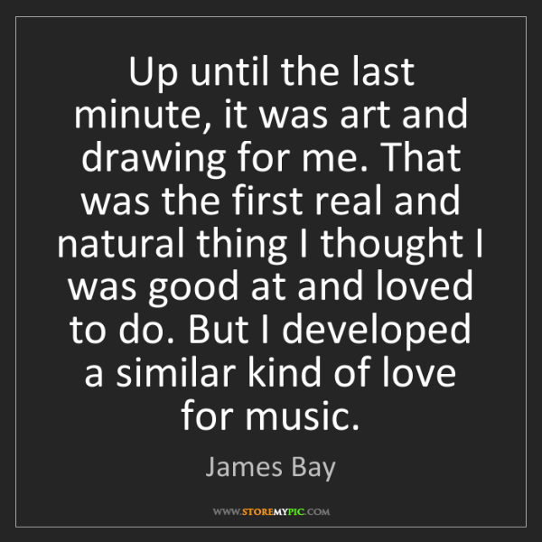 James Bay: Up until the last minute, it was art and drawing for...