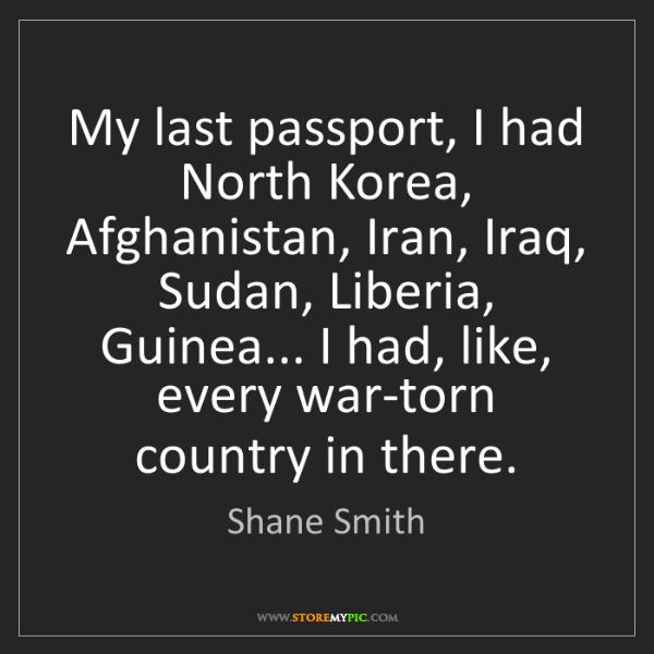 Shane Smith: My last passport, I had North Korea, Afghanistan, Iran,...