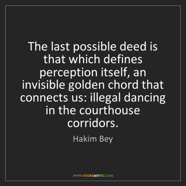 Hakim Bey: The last possible deed is that which defines perception...