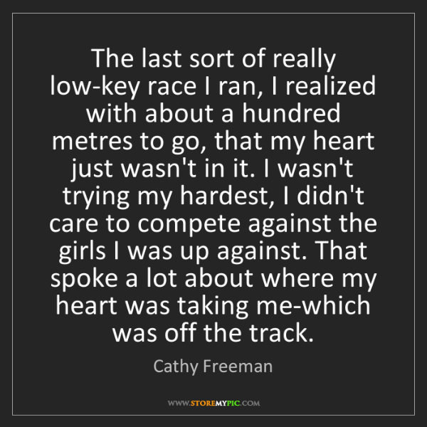 Cathy Freeman: The last sort of really low-key race I ran, I realized...