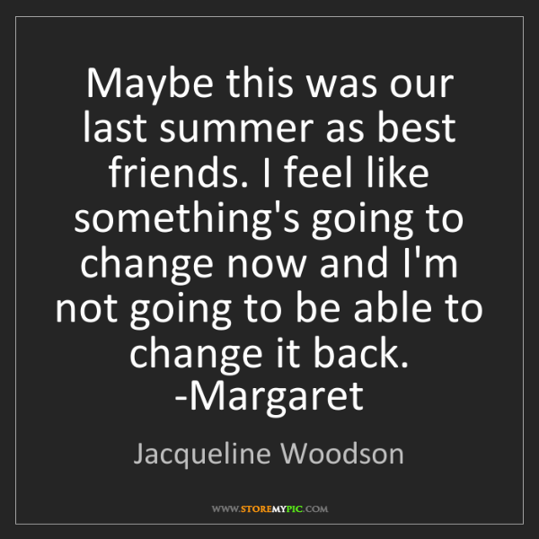 Jacqueline Woodson: Maybe this was our last summer as best friends. I feel...